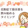 花粉症で鼻炎薬を飲み始めるタイミング 早めに飲むと何が良いのか?